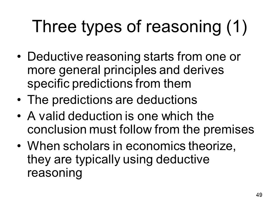49 Three types of reasoning (1) Deductive reasoning starts from one or more general principles and derives specific predictions from them The predictions are deductions A valid deduction is one which the conclusion must follow from the premises When scholars in economics theorize, they are typically using deductive reasoning