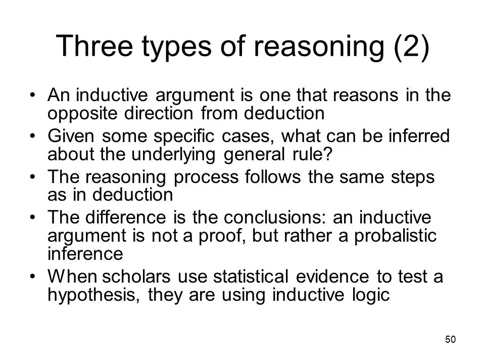 50 Three types of reasoning (2) An inductive argument is one that reasons in the opposite direction from deduction Given some specific cases, what can