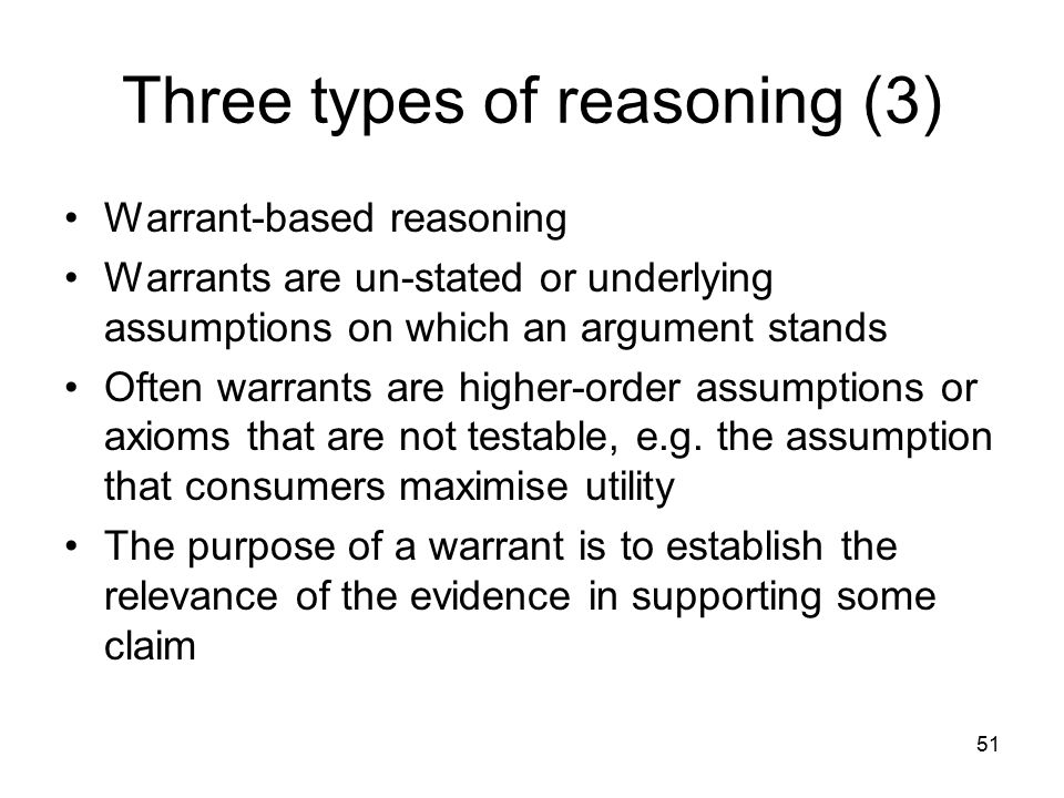 51 Three types of reasoning (3) Warrant-based reasoning Warrants are un-stated or underlying assumptions on which an argument stands Often warrants ar