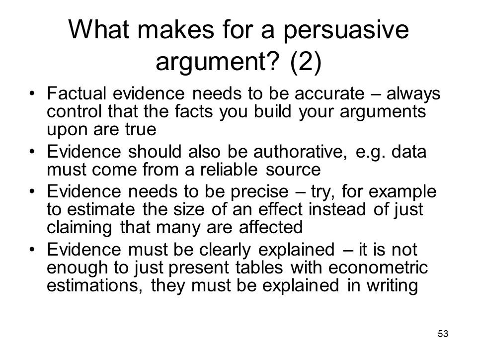53 What makes for a persuasive argument? (2) Factual evidence needs to be accurate – always control that the facts you build your arguments upon are t