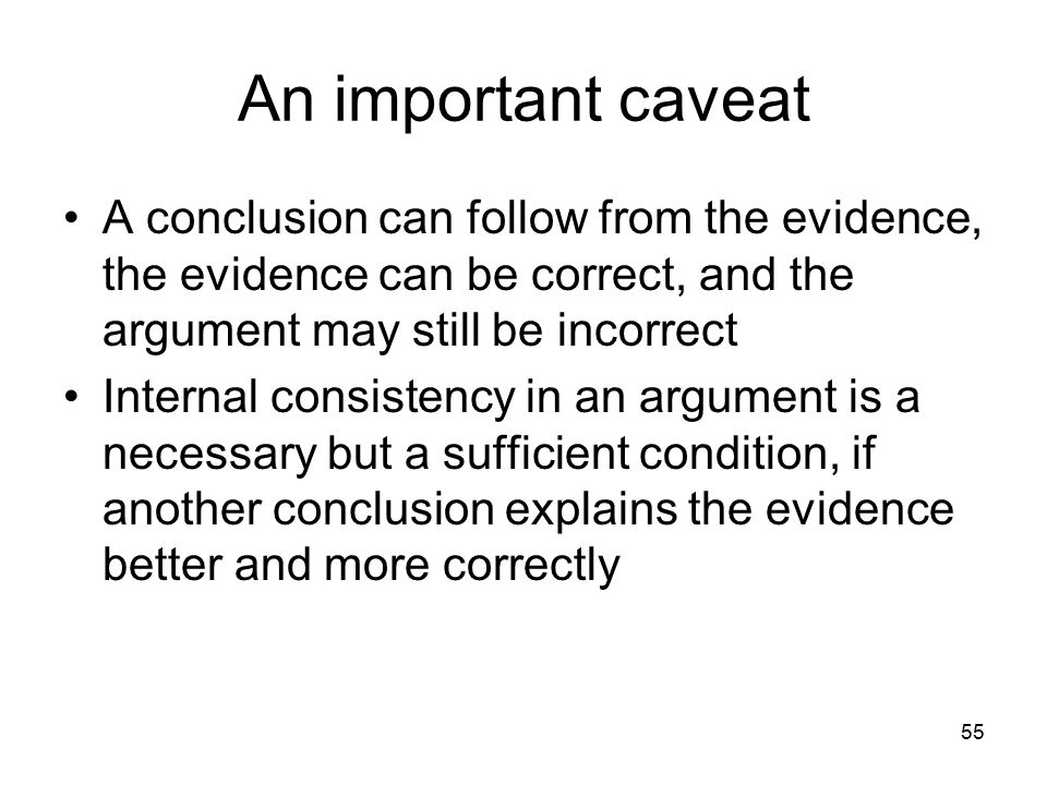 55 An important caveat A conclusion can follow from the evidence, the evidence can be correct, and the argument may still be incorrect Internal consistency in an argument is a necessary but a sufficient condition, if another conclusion explains the evidence better and more correctly