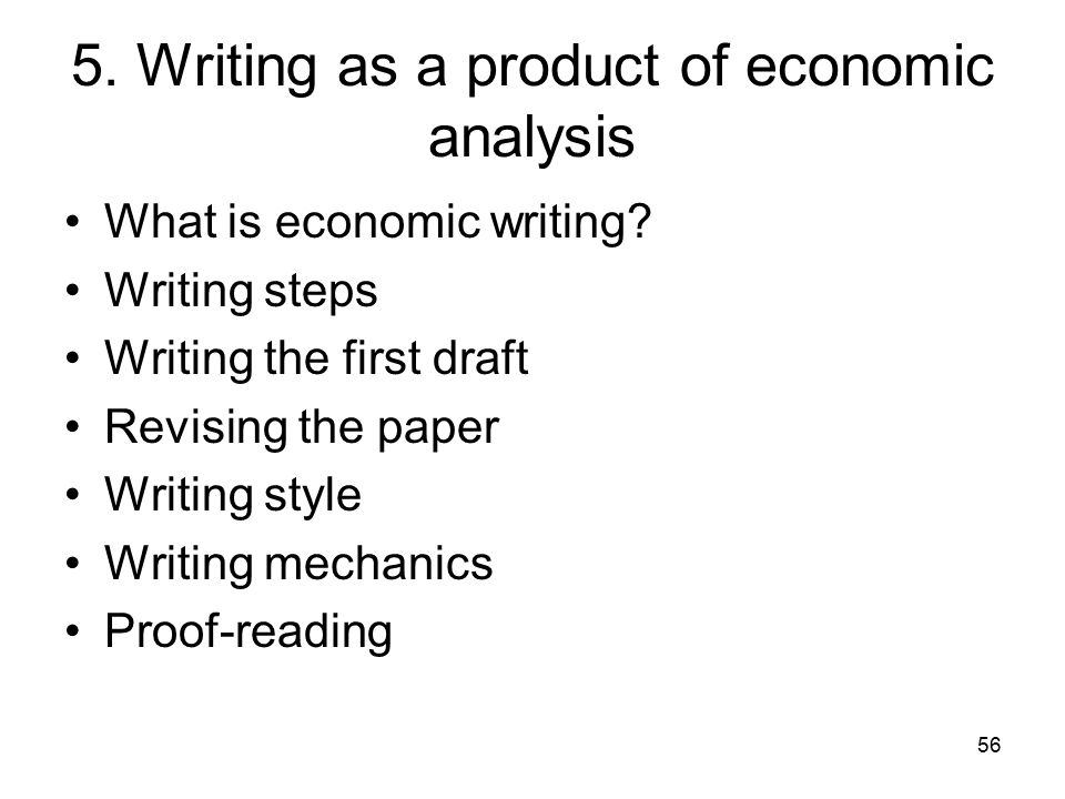 56 5. Writing as a product of economic analysis What is economic writing? Writing steps Writing the first draft Revising the paper Writing style Writi