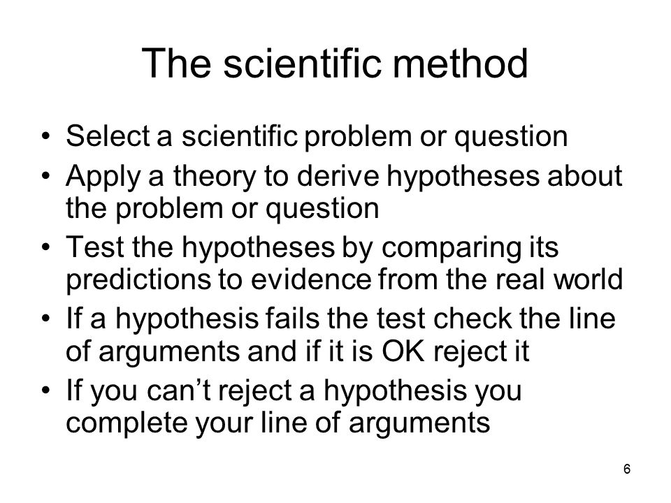 6 The scientific method Select a scientific problem or question Apply a theory to derive hypotheses about the problem or question Test the hypotheses by comparing its predictions to evidence from the real world If a hypothesis fails the test check the line of arguments and if it is OK reject it If you can't reject a hypothesis you complete your line of arguments