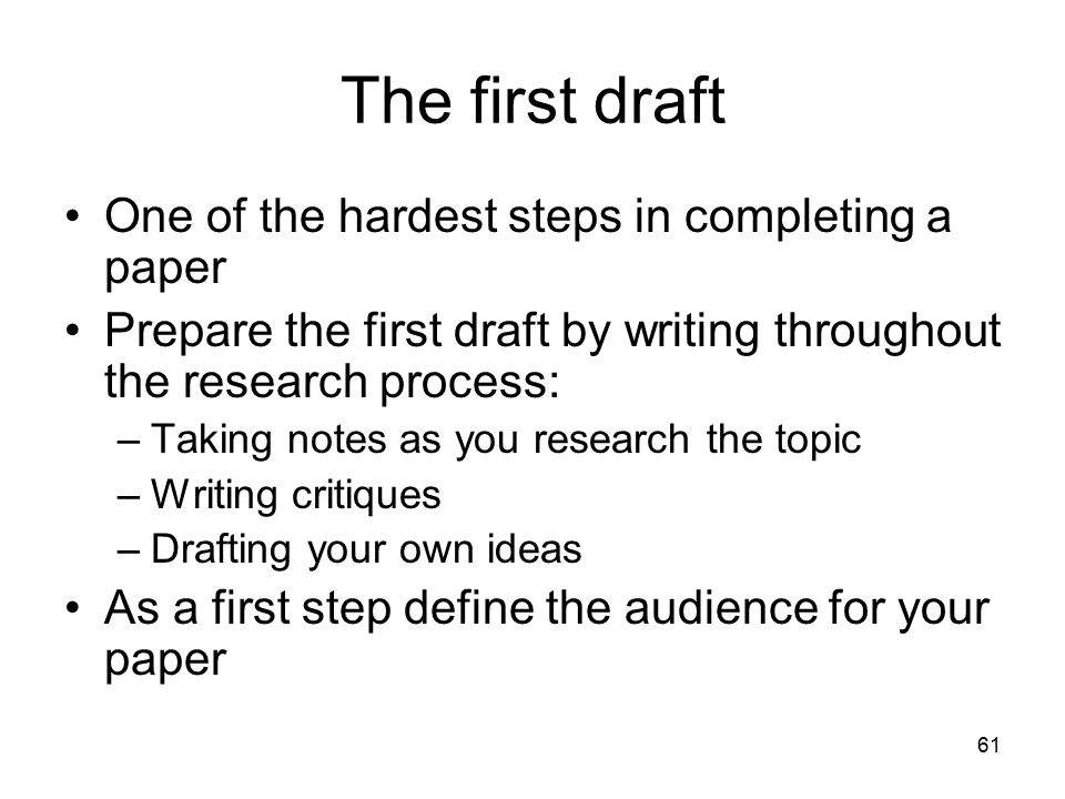 61 The first draft One of the hardest steps in completing a paper Prepare the first draft by writing throughout the research process: –Taking notes as