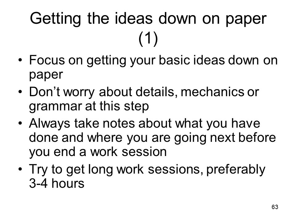 63 Getting the ideas down on paper (1) Focus on getting your basic ideas down on paper Don't worry about details, mechanics or grammar at this step Always take notes about what you have done and where you are going next before you end a work session Try to get long work sessions, preferably 3-4 hours