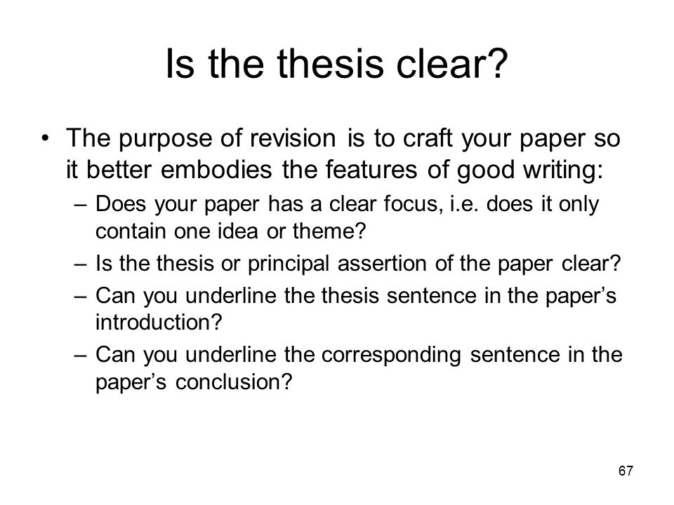 67 Is the thesis clear? The purpose of revision is to craft your paper so it better embodies the features of good writing: –Does your paper has a clea