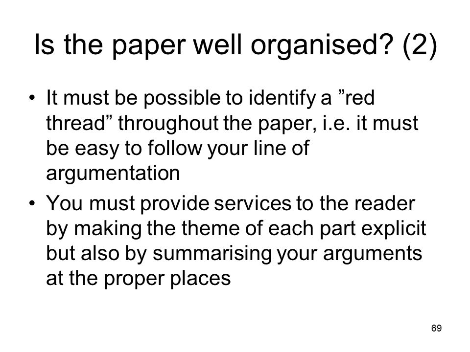 "69 Is the paper well organised? (2) It must be possible to identify a ""red thread"" throughout the paper, i.e. it must be easy to follow your line of a"