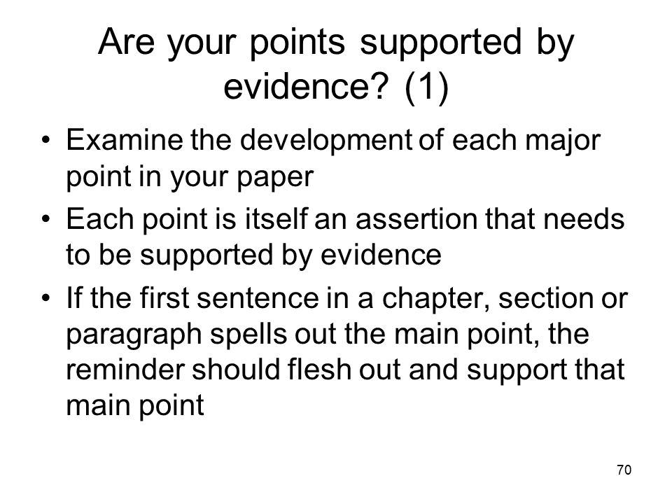 70 Are your points supported by evidence? (1) Examine the development of each major point in your paper Each point is itself an assertion that needs t