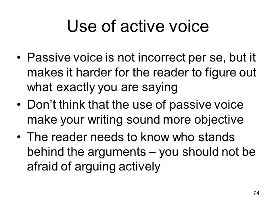 74 Use of active voice Passive voice is not incorrect per se, but it makes it harder for the reader to figure out what exactly you are saying Don't think that the use of passive voice make your writing sound more objective The reader needs to know who stands behind the arguments – you should not be afraid of arguing actively