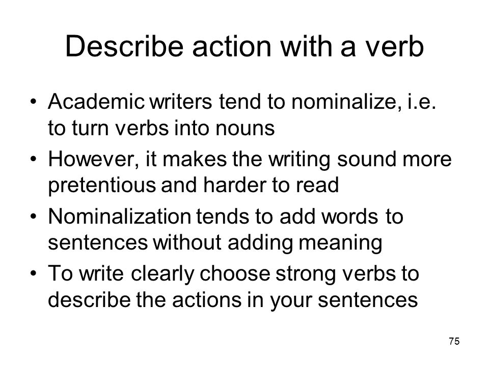 75 Describe action with a verb Academic writers tend to nominalize, i.e. to turn verbs into nouns However, it makes the writing sound more pretentious