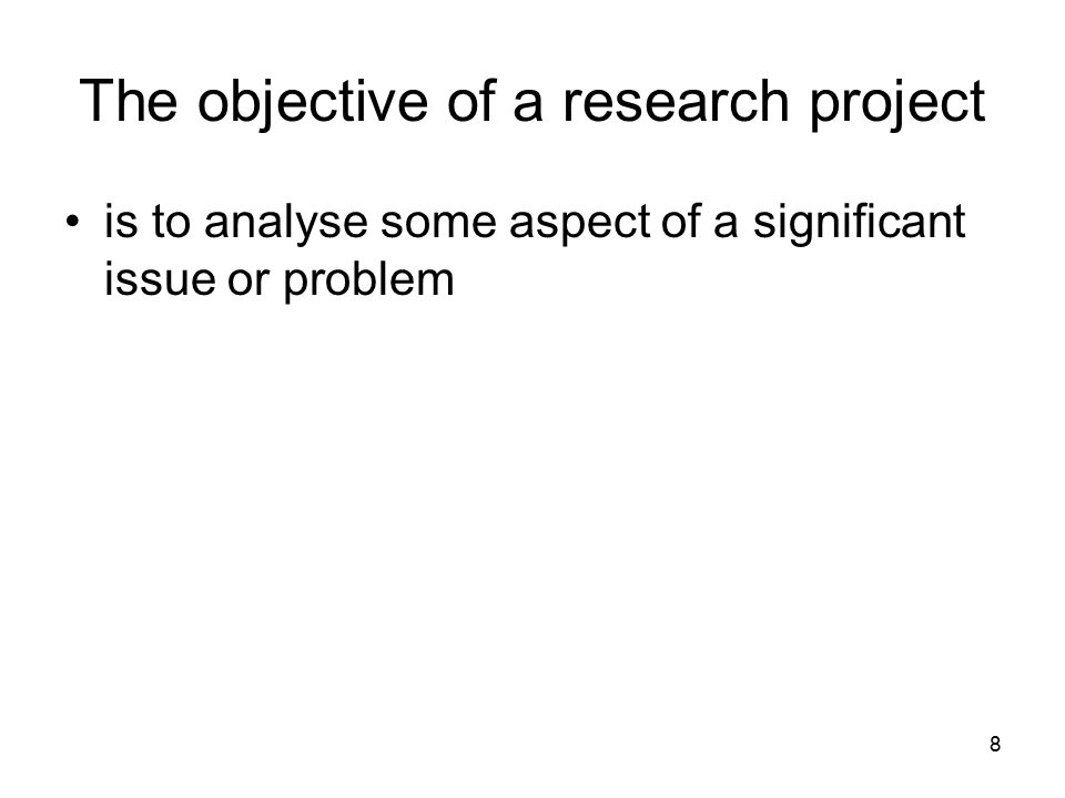 8 The objective of a research project is to analyse some aspect of a significant issue or problem