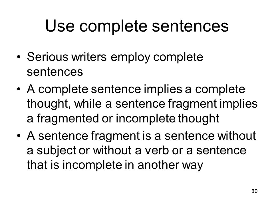 80 Use complete sentences Serious writers employ complete sentences A complete sentence implies a complete thought, while a sentence fragment implies