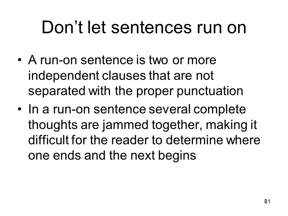 81 Don't let sentences run on A run-on sentence is two or more independent clauses that are not separated with the proper punctuation In a run-on sent