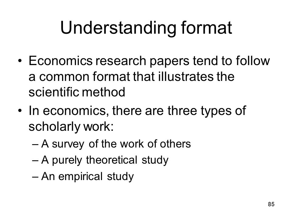 85 Understanding format Economics research papers tend to follow a common format that illustrates the scientific method In economics, there are three types of scholarly work: –A survey of the work of others –A purely theoretical study –An empirical study