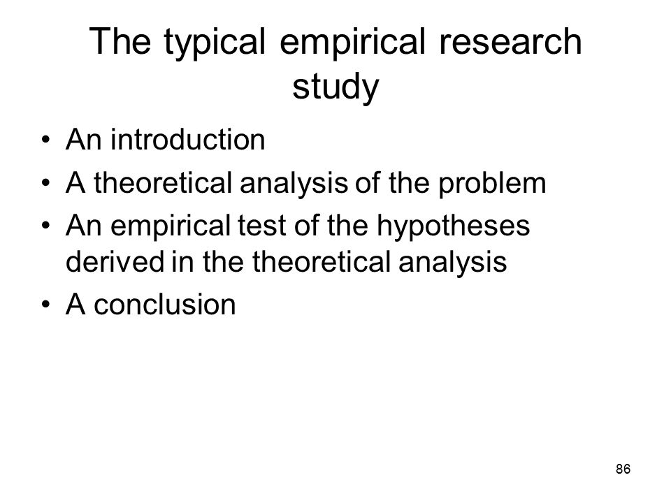 86 The typical empirical research study An introduction A theoretical analysis of the problem An empirical test of the hypotheses derived in the theor