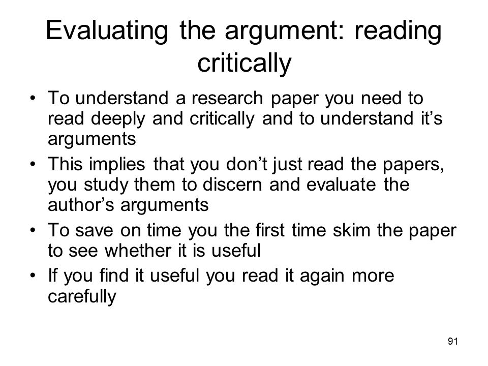 91 Evaluating the argument: reading critically To understand a research paper you need to read deeply and critically and to understand it's arguments This implies that you don't just read the papers, you study them to discern and evaluate the author's arguments To save on time you the first time skim the paper to see whether it is useful If you find it useful you read it again more carefully