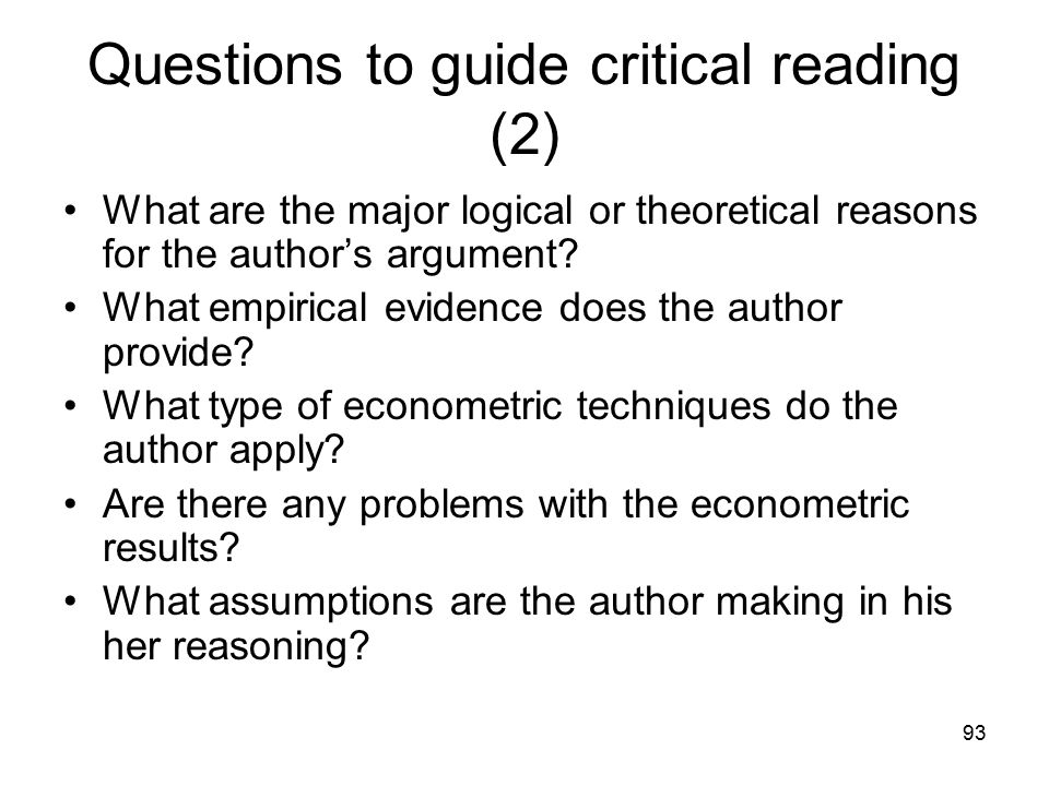 93 Questions to guide critical reading (2) What are the major logical or theoretical reasons for the author's argument? What empirical evidence does t