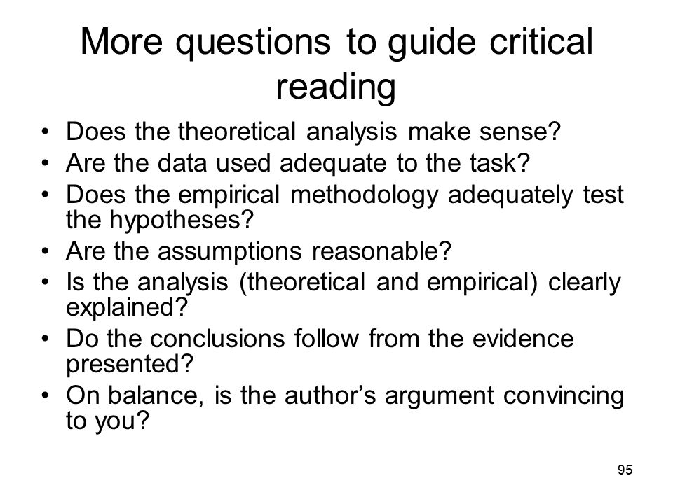 95 More questions to guide critical reading Does the theoretical analysis make sense? Are the data used adequate to the task? Does the empirical metho