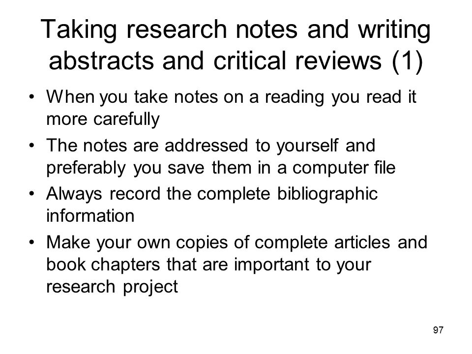 97 Taking research notes and writing abstracts and critical reviews (1) When you take notes on a reading you read it more carefully The notes are addr