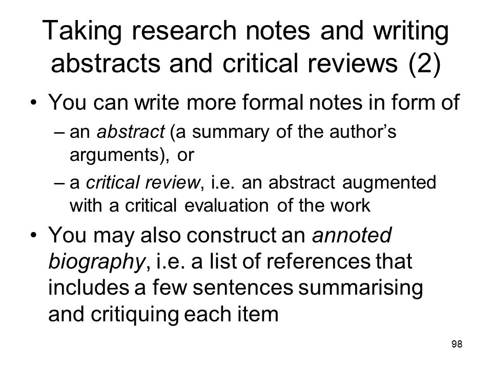 98 Taking research notes and writing abstracts and critical reviews (2) You can write more formal notes in form of –an abstract (a summary of the author's arguments), or –a critical review, i.e.