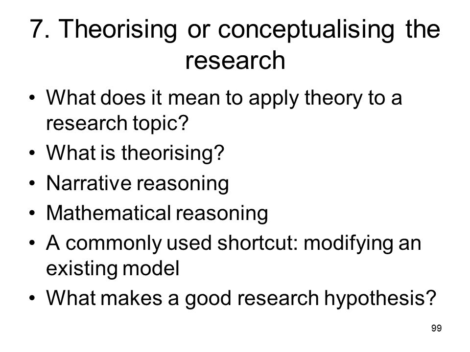 99 7. Theorising or conceptualising the research What does it mean to apply theory to a research topic? What is theorising? Narrative reasoning Mathem