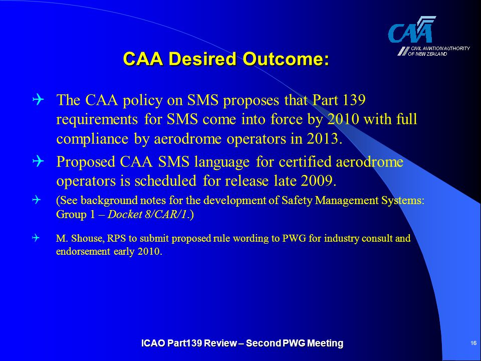 CAA Desired Outcome:  The CAA policy on SMS proposes that Part 139 requirements for SMS come into force by 2010 with full compliance by aerodrome ope