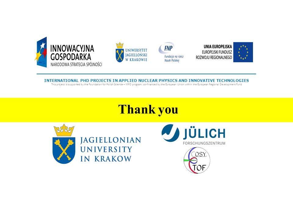 Thank you INTERNATIONAL PHD PROJECTS IN APPLIED NUCLEAR PHYSICS AND INNOVATIVE TECHNOLOGIES This project is supported by the Foundation for Polish Science – MPD program, co-financed by the European Union within the European Regional Development Fund