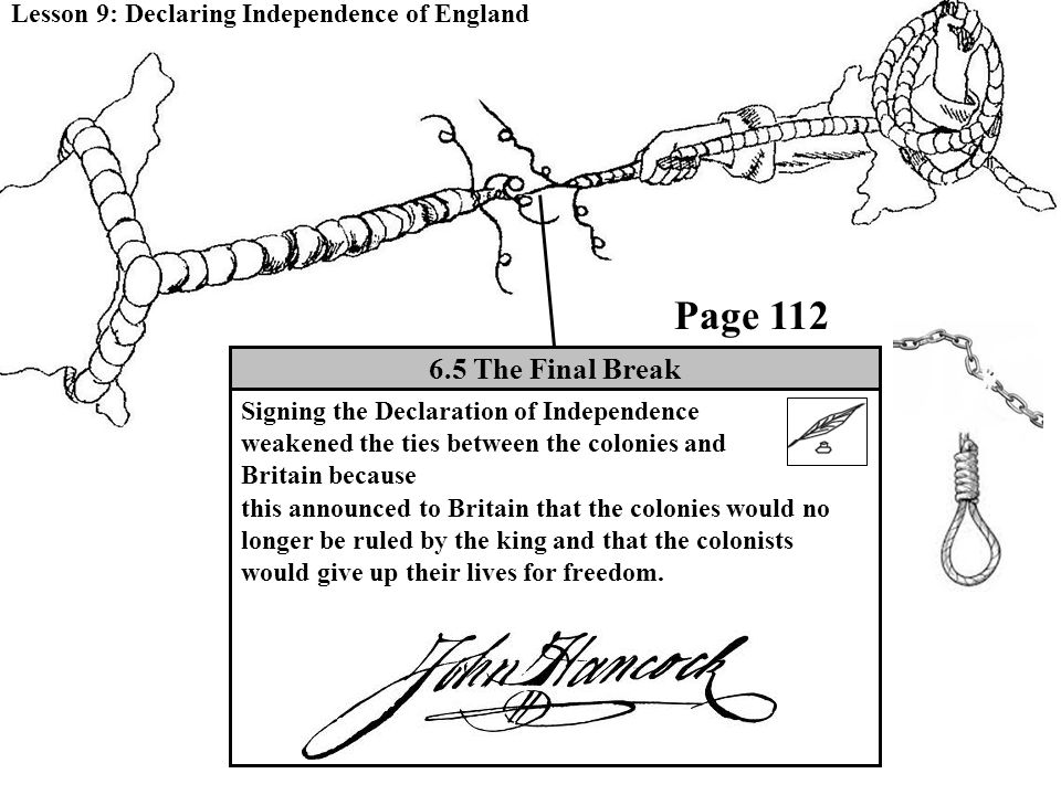 Lesson 9: Declaring Independence of England 6.5 The Final Break Signing the Declaration of Independence weakened the ties between the colonies and Britain because this announced to Britain that the colonies would no longer be ruled by the king and that the colonists would give up their lives for freedom.
