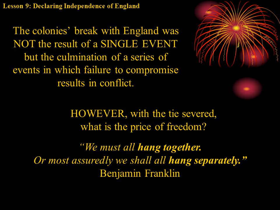Lesson 9: Declaring Independence of England The colonies' break with England was NOT the result of a SINGLE EVENT but the culmination of a series of e