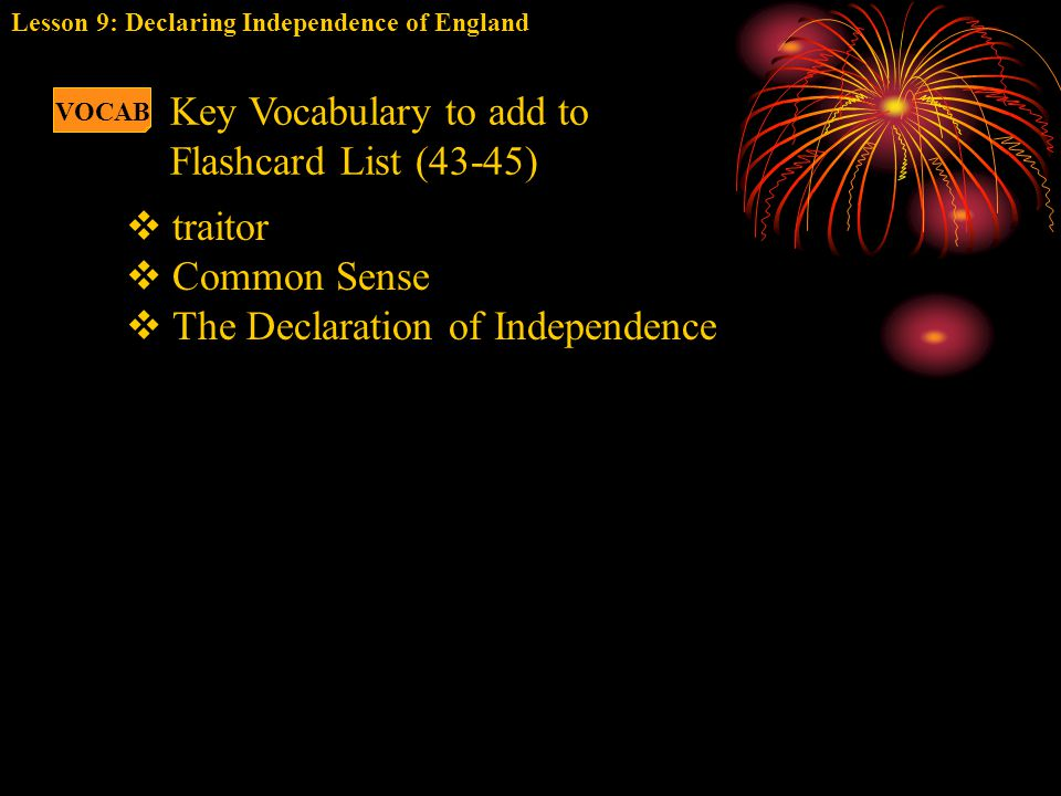  traitor  Common Sense  The Declaration of Independence VOCAB Key Vocabulary to add to Flashcard List (43-45) Lesson 9: Declaring Independence of E