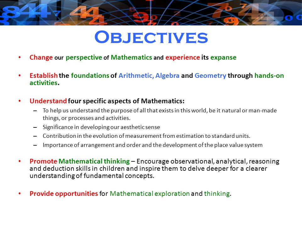 Objectives Change our perspective of Mathematics and experience its expanse Establish the foundations of Arithmetic, Algebra and Geometry through hands-on activities.