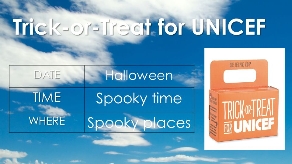 Trick-or-Treat for UNICEF DATE HalloweenTIME Spooky time WHERE Spooky places
