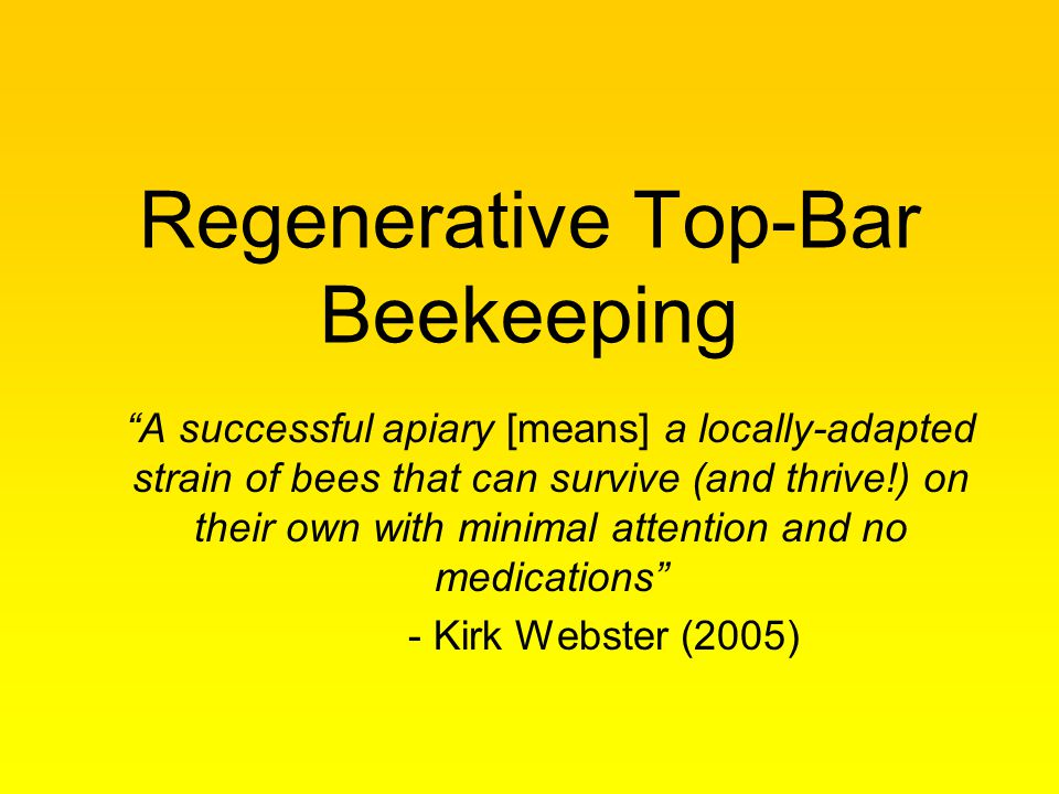 Regenerative Top-Bar Beekeeping A successful apiary [means] a locally-adapted strain of bees that can survive (and thrive!) on their own with minimal attention and no medications - Kirk Webster (2005)