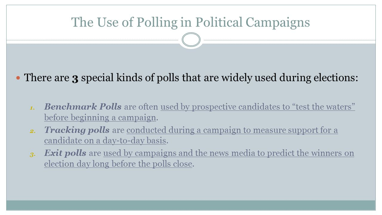 The Use of Polling in Political Campaigns There are 3 special kinds of polls that are widely used during elections: 1. Benchmark Polls are often used