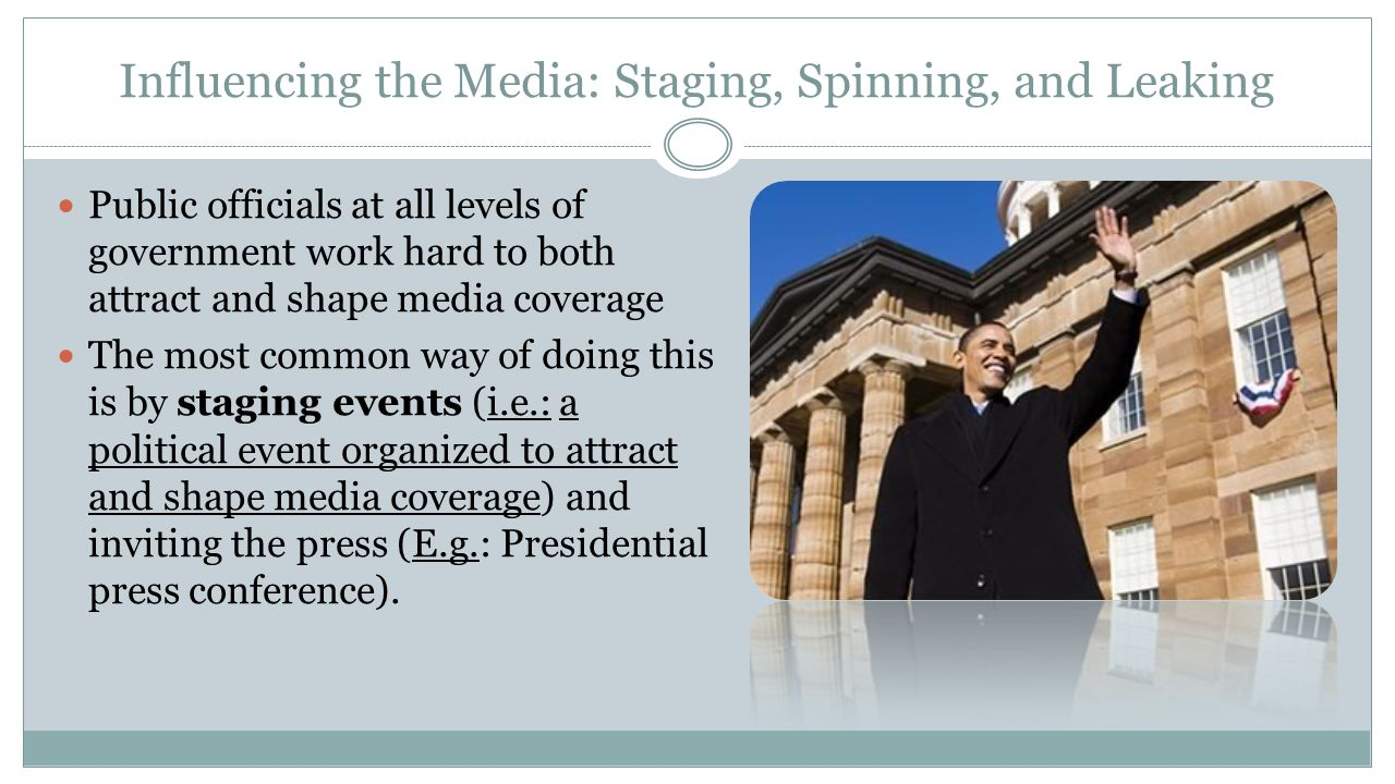Influencing the Media: Staging, Spinning, and Leaking Public officials at all levels of government work hard to both attract and shape media coverage