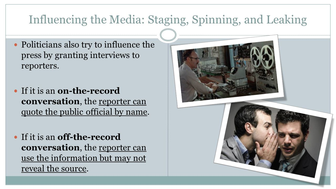 Influencing the Media: Staging, Spinning, and Leaking Politicians also try to influence the press by granting interviews to reporters. If it is an on-