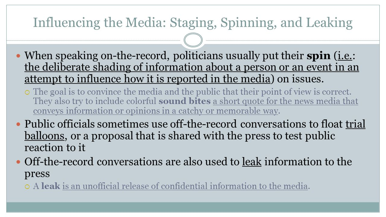 Influencing the Media: Staging, Spinning, and Leaking When speaking on-the-record, politicians usually put their spin (i.e.: the deliberate shading of