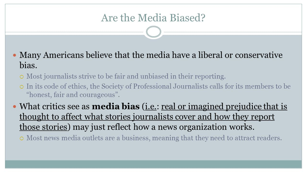 Are the Media Biased? Many Americans believe that the media have a liberal or conservative bias.  Most journalists strive to be fair and unbiased in