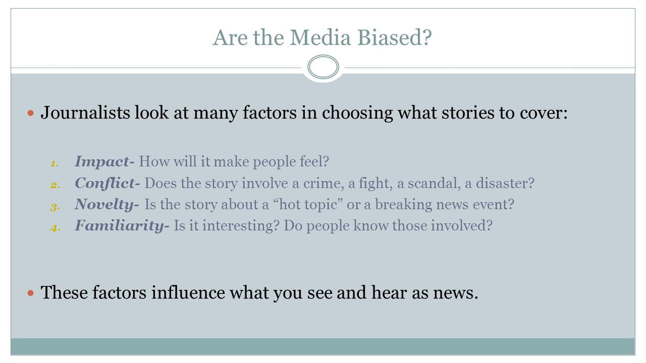 Are the Media Biased? Journalists look at many factors in choosing what stories to cover: 1. Impact- How will it make people feel? 2. Conflict- Does t