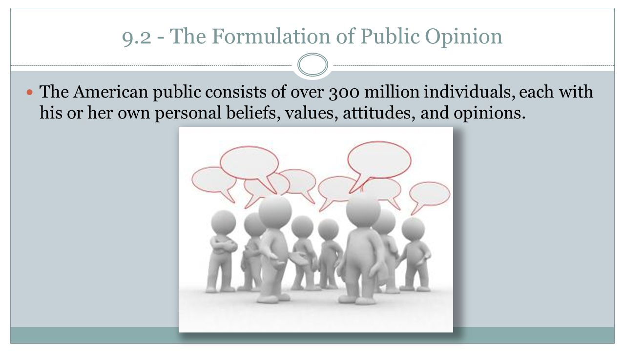 9.2 - The Formulation of Public Opinion The American public consists of over 300 million individuals, each with his or her own personal beliefs, value