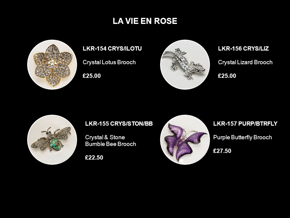 LKR-150 PNK/GRN/FLW/VNE BRCH Pink & Green Flower Brooch £62. 50 LA VIE EN ROSE LKR-152 DRAG-FLY/ MULTCOLR Multi-Coloured Dragon-Fly Brooch £52.50 LKR-