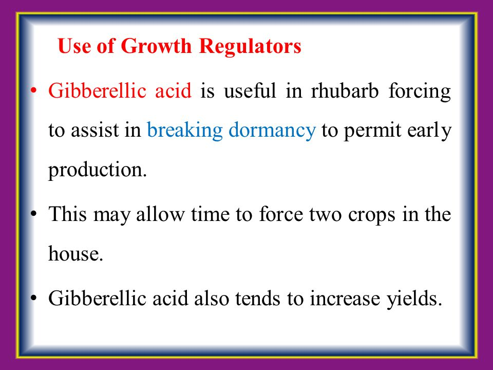 Use of Growth Regulators Gibberellic acid is useful in rhubarb forcing to assist in breaking dormancy to permit early production. This may allow time