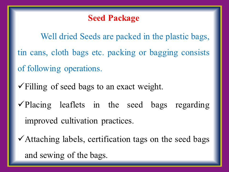 Seed Package Well dried Seeds are packed in the plastic bags, tin cans, cloth bags etc. packing or bagging consists of following operations. Filling o