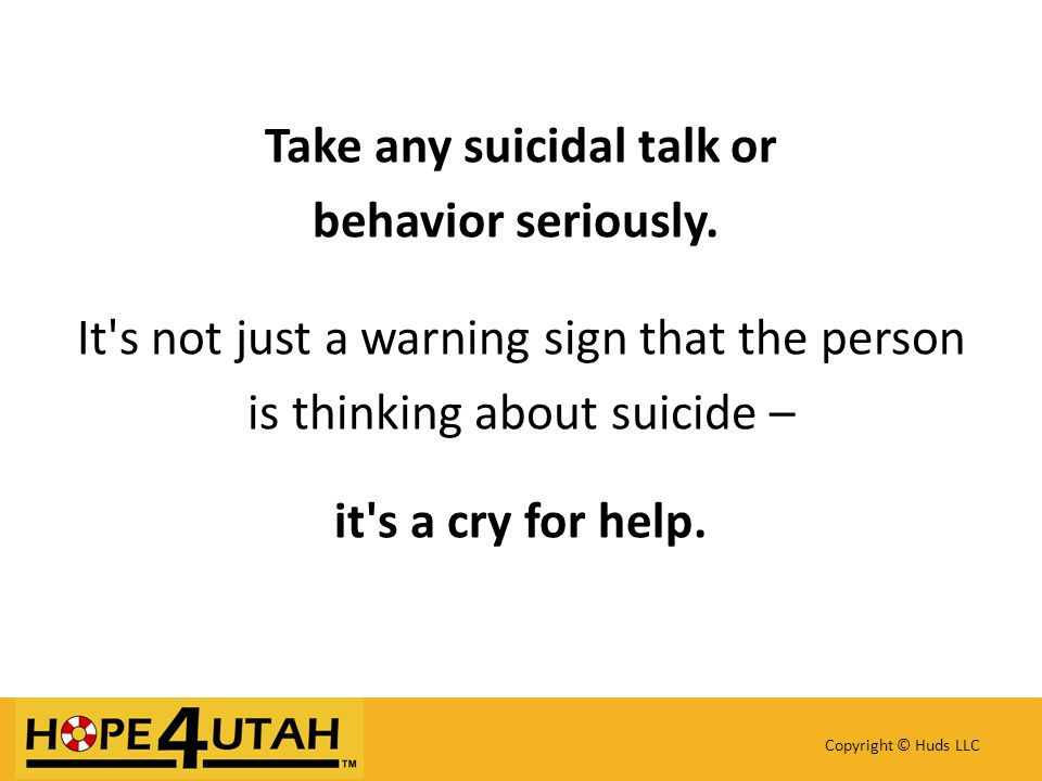 Take any suicidal talk or behavior seriously.