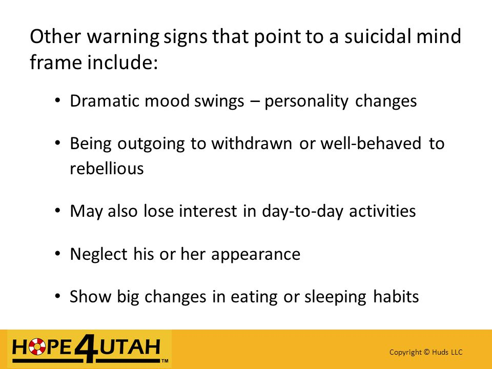 Other warning signs that point to a suicidal mind frame include: Dramatic mood swings – personality changes Being outgoing to withdrawn or well-behaved to rebellious May also lose interest in day-to-day activities Neglect his or her appearance Show big changes in eating or sleeping habits Copyright © Huds LLC
