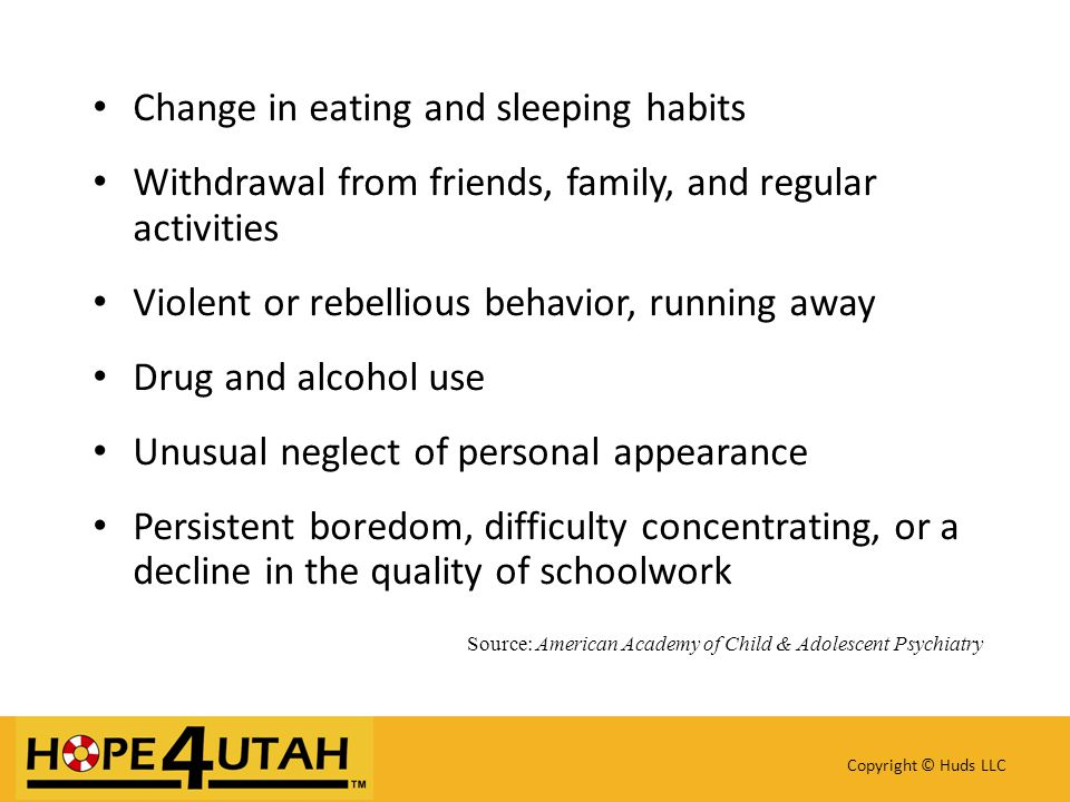 Change in eating and sleeping habits Withdrawal from friends, family, and regular activities Violent or rebellious behavior, running away Drug and alcohol use Unusual neglect of personal appearance Persistent boredom, difficulty concentrating, or a decline in the quality of schoolwork Source: American Academy of Child & Adolescent Psychiatry Copyright © Huds LLC