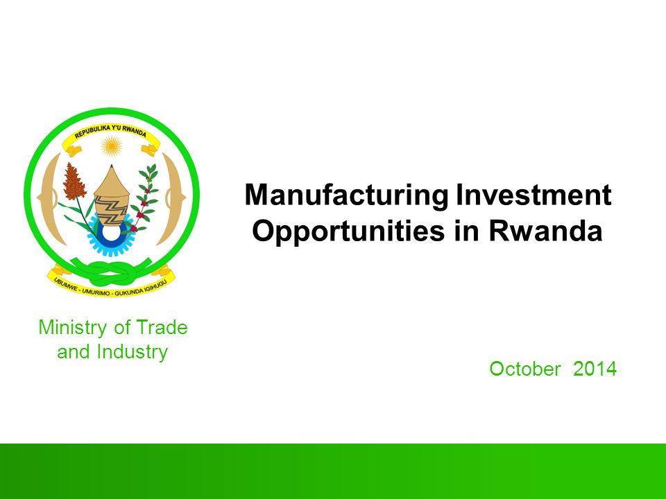 Manufacturing Investment Opportunities in Rwanda October 2014 Ministry of Trade and Industry