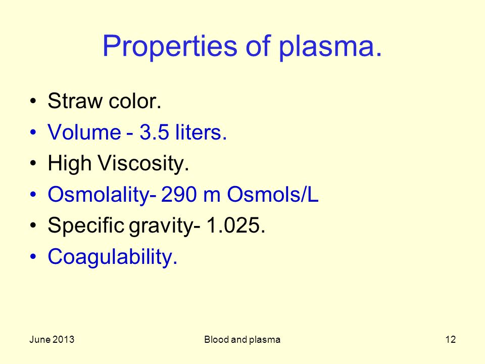 June 2013Blood and plasma12 Properties of plasma. Straw color. Volume - 3.5 liters. High Viscosity. Osmolality- 290 m Osmols/L Specific gravity- 1.025