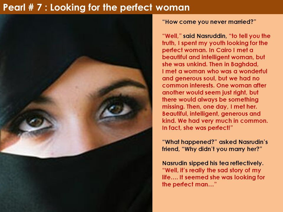 "Pearl # 7 : Looking for the perfect woman ""How come you never married?"" ""Well,"" said Nasruddin, ""to tell you the truth, I spent my youth looking for t"