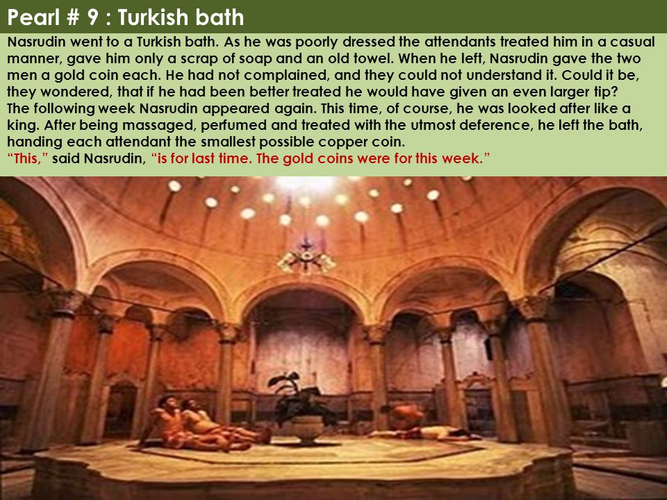 Pearl # 9 : Turkish bath Nasrudin went to a Turkish bath. As he was poorly dressed the attendants treated him in a casual manner, gave him only a scra